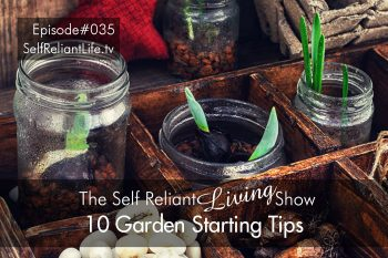 10 Garden Starting Tips - Self Reliant Living #035